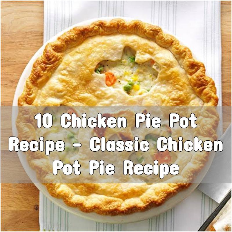10 Chicken Pie Pot Recipe - Classic Chicken Pot Pie Recipe